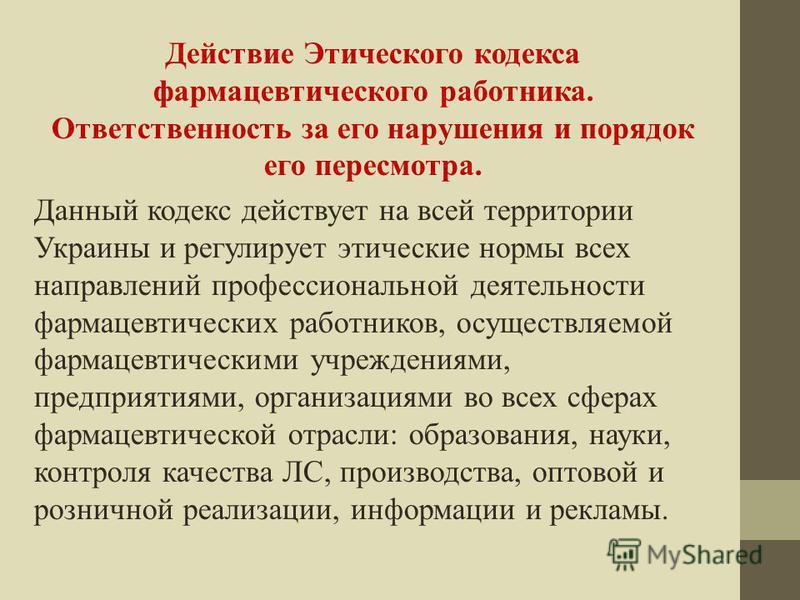 Действие Этического кодекса фармацевтического работника. Ответственность за его нарушения и порядок его пересмотра. Данный кодекс действует на всей территории Украины и регулирует этические нормы всех направлений профессиональной деятельности фармаце