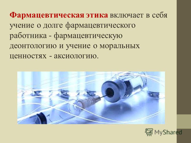 Фармацевтическая этика включает в себя учение о долге фармацевтического работника - фармацевтическую деонтологию и учение о моральных ценностях - аксиологию.
