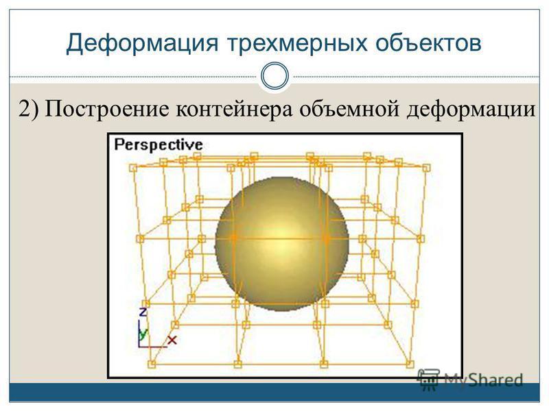 Деформация трехмерных объектов 2) Построение контейнера объемной деформации