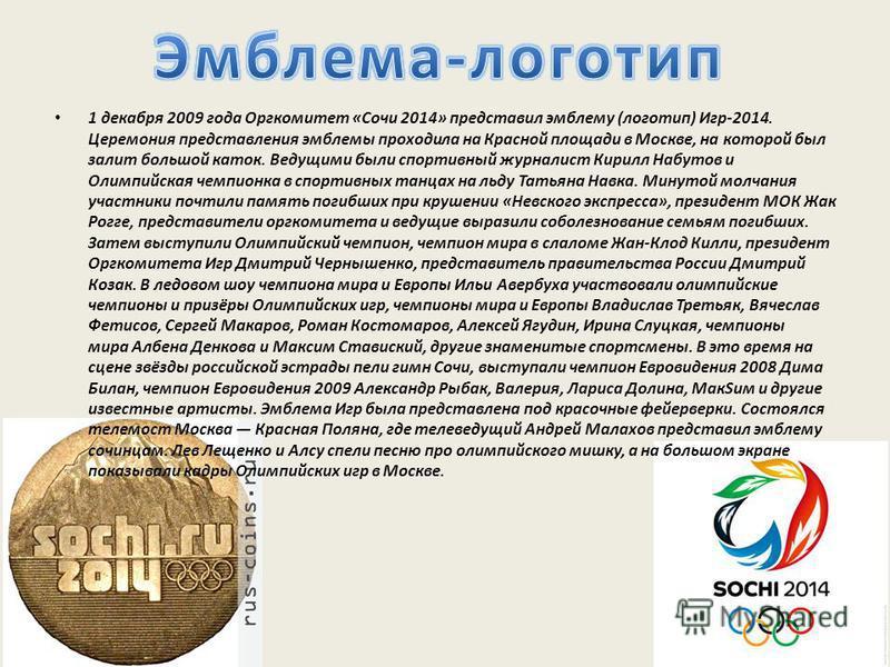 1 декабря 2009 года Оргкомитет «Сочи 2014» представил эмблему (логотип) Игр-2014. Церемония представления эмблемы проходила на Красной площади в Москве, на которой был залит большой каток. Ведущими были спортивный журналист Кирилл Набутов и Олимпийск
