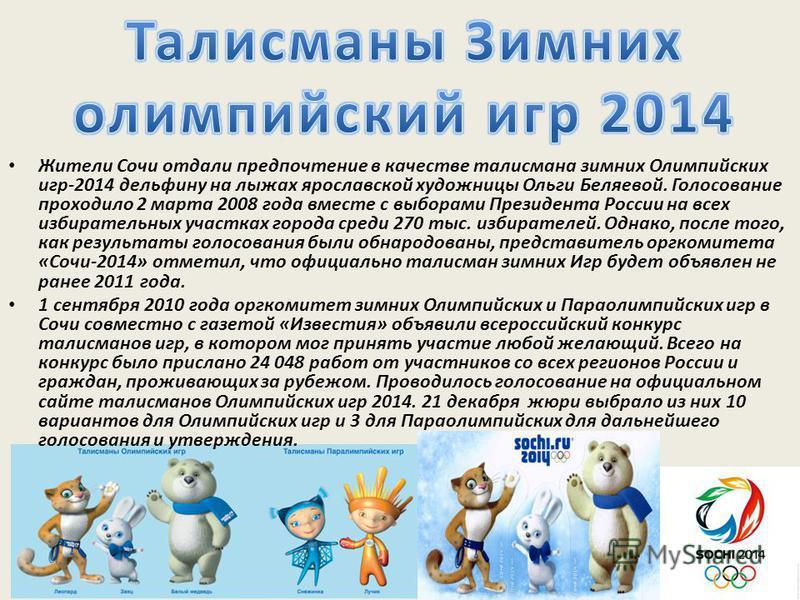 Жители Сочи отдали предпочтение в качестве талисмана зимних Олимпийских игр-2014 дельфину на лыжах ярославской художницы Ольги Беляевой. Голосование проходило 2 марта 2008 года вместе с выборами Президента России на всех избирательных участках города