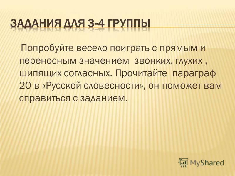Попробуйте весело поиграть с прямым и переносным значением звонких, глухих, шипящих согласных. Прочитайте параграф 20 в «Русской словесности», он поможет вам справиться с заданием.