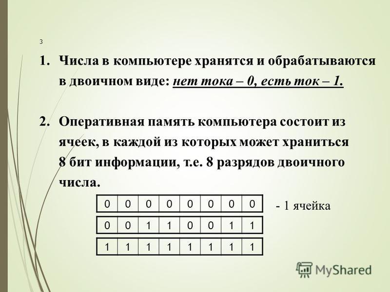00000000 3 1. Числа в компьютере хранятся и обрабатываются в двоичном виде: нет тока – 0, есть ток – 1. 2. Оперативная память компьютера состоит из ячеек, в каждой из которых может храниться 8 бит информации, т.е. 8 разрядов двоичного числа. 00110011