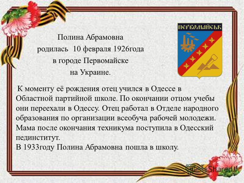Полина Абрамовна родилась 10 февраля 1926 года в городе Первомайске на Украине. К моменту её рождения отец учился в Одессе в Областной партийной школе. По окончании отцом учебы они переехали в Одессу. Отец работал в Отделе народного образования по ор