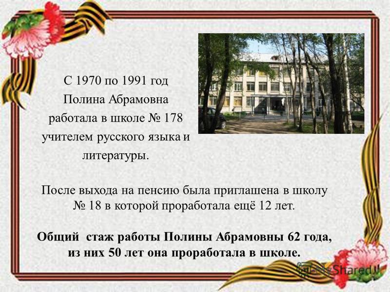 С 1970 по 1991 год Полина Абрамовна работала в школе 178 учителем русского языка и литературы. После выхода на пенсию была приглашена в школу 18 в которой проработала ещё 12 лет. Общий стаж работы Полины Абрамовны 62 года, из них 50 лет она проработа