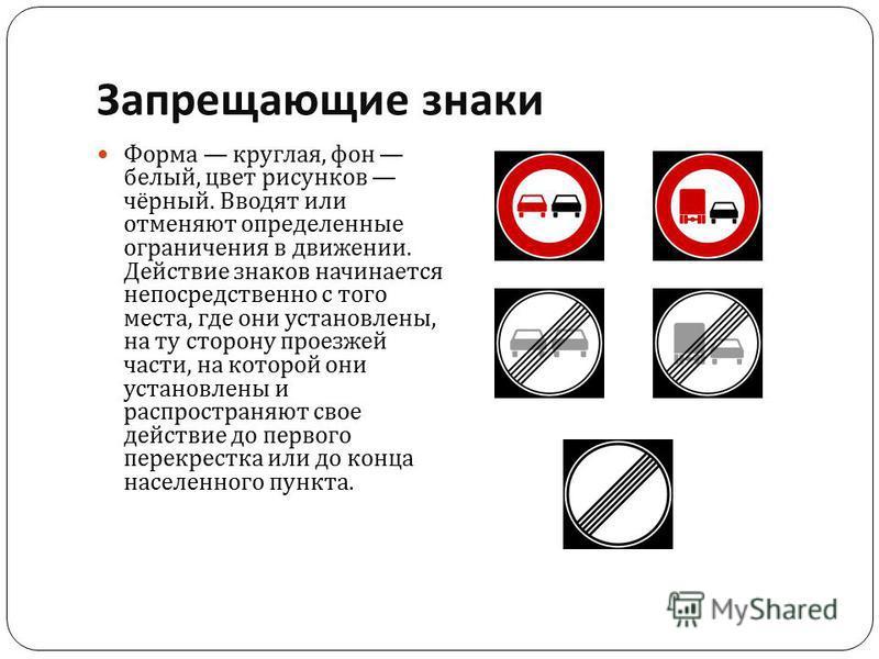 Запрещающие знаки Форма круглая, фон белый, цвет рисунков чёрный. Вводят или отменяют определенные ограничения в движении. Действие знаков начинается непосредственно с того места, где они установлены, на ту сторону проезжей части, на которой они уста