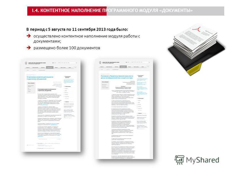 I.4. КОНТЕНТНОЕ НАПОЛНЕНИЕ ПРОГРАММНОГО МОДУЛЯ «ДОКУМЕНТЫ» В период с 5 августа по 11 сентября 2013 года было: осуществлено контентное наполнение модуля работы с документами; размещено более 100 документов