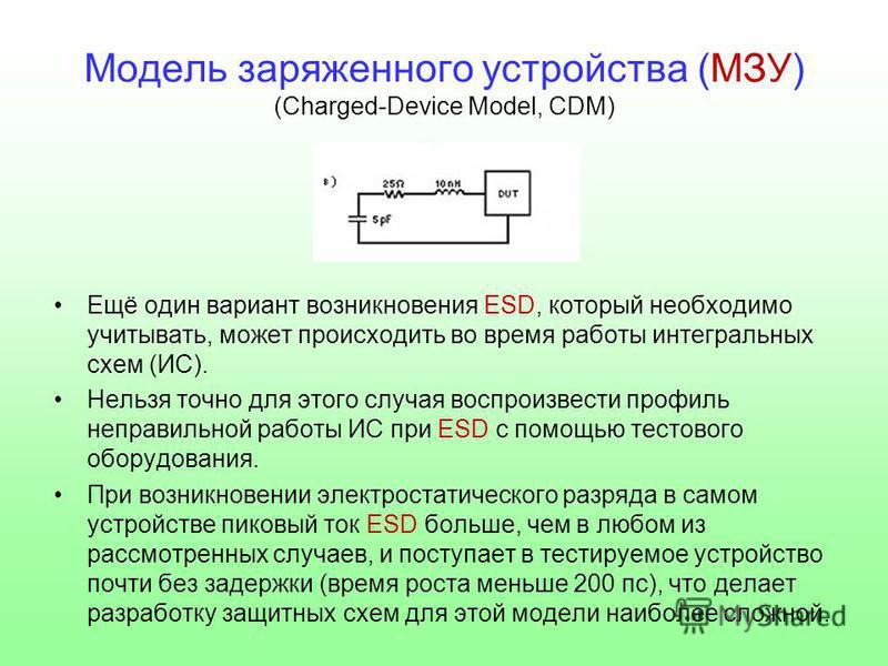 Модель заряженного устройства (МЗУ) (Charged-Device Model, CDM) Ещё один вариант возникновения ESD, который необходимо учитывать, может происходить во время работы интегральных схем (ИС). Нельзя точно для этого случая воспроизвести профиль неправильн