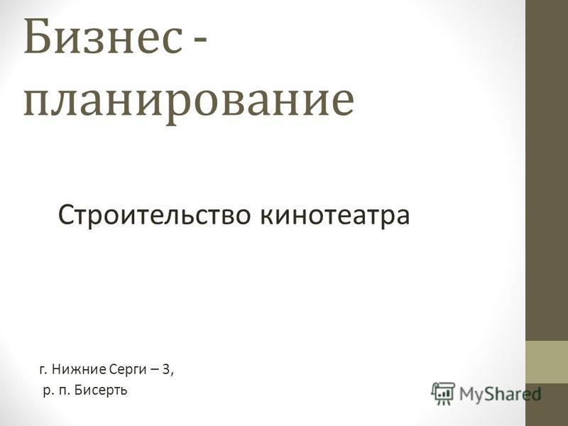 Бизнес - планирование Строительство кинотеатра г. Нижние Серги – 3, р. п. Бисерть