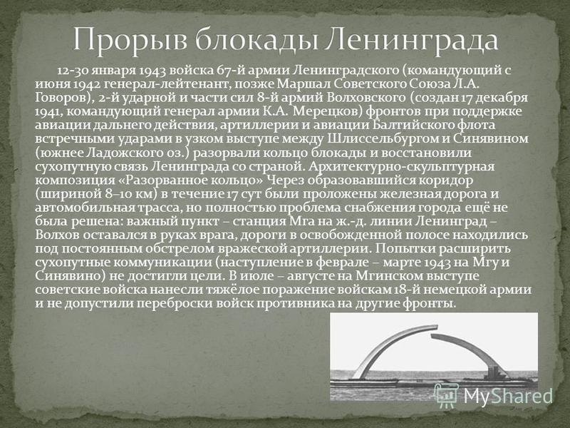 12-30 января 1943 войска 67-й армии Ленинградского (командующий с июня 1942 генерал-лейтенант, позже Маршал Советского Союза Л.А. Говоров), 2-й ударной и части сил 8-й армий Волховского (создан 17 декабря 1941, командующий генерал армии К.А. Мерецков