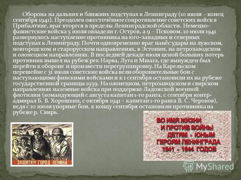 Оборона на дальних и ближних подступах к Ленинграду (10 июля – конец сентября 1941). Преодолев ожесточённое сопротивление советских войск в Прибалтике, враг вторгся в пределы Ленинградской области. Немецко- фашистские войска 5 июля овладели г. Остров