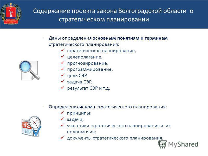 Содержание проекта закона Волгоградской области о стратегическом планировании Даны определения основным понятиям и терминам стратегического планирования: стратегическое планирование, целеполагание, прогнозирование, программирование, цель СЭР, задача