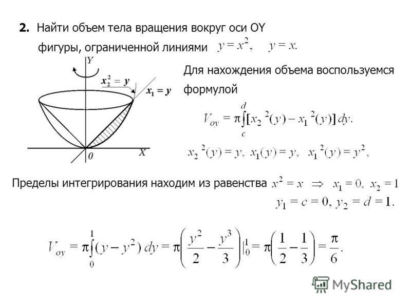 2. Найти объем тела вращения вокруг оси OY фигуры, ограниченной линиями Для нахождения объема воспользуемся формулой Пределы интегрирования находим из равенства