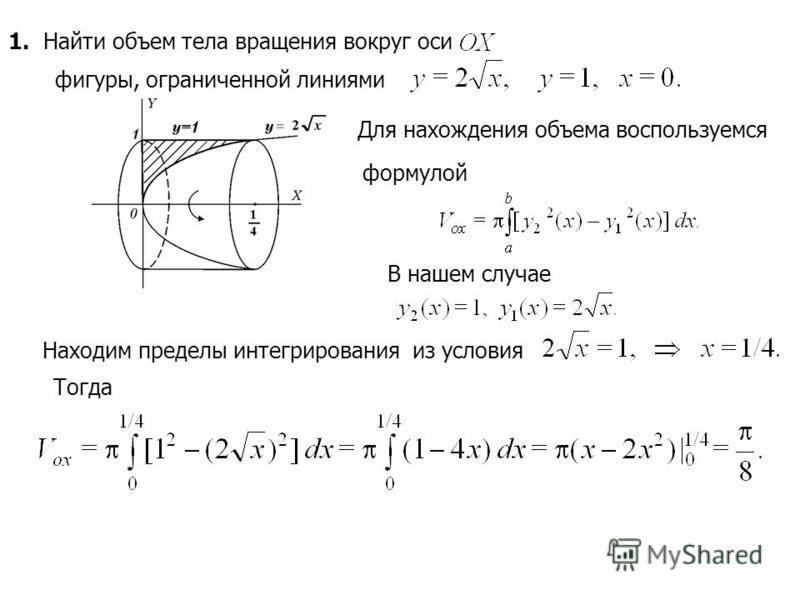 1. Найти объем тела вращения вокруг оси фигуры, ограниченной линиями Для нахождения объема воспользуемся формулой В нашем случае Находим пределы интегрирования из условия Тогда