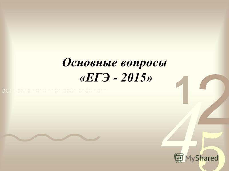 1 Основные вопросы «ЕГЭ - 2015»