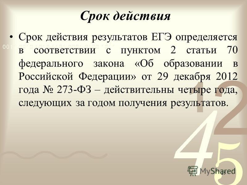 25 Срок действия Срок действия результатов ЕГЭ определяется в соответствии с пунктом 2 статьи 70 федерального закона «Об образовании в Российской Федерации» от 29 декабря 2012 года 273-ФЗ – действительны четыре года, следующих за годом получения резу