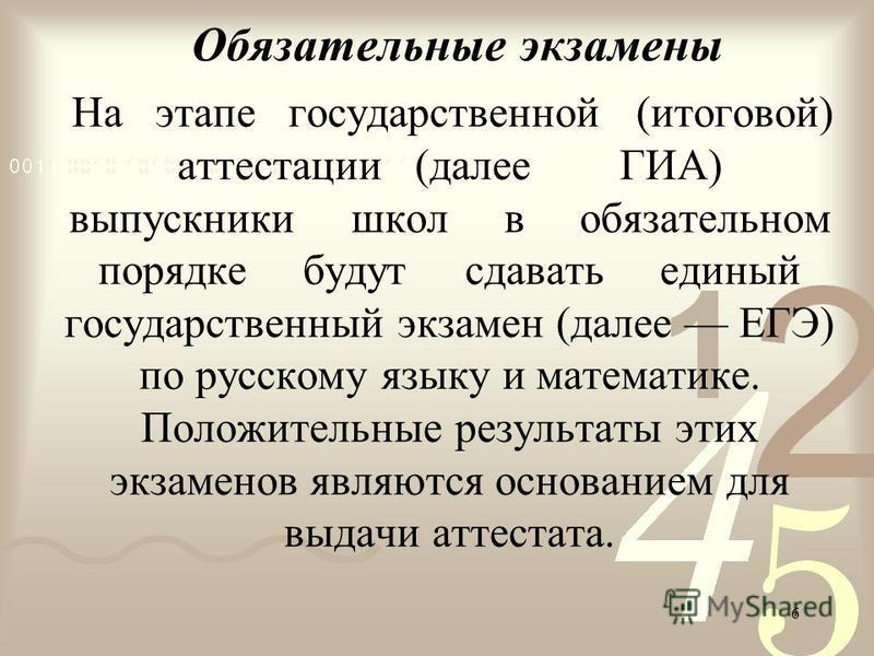6 Обязательные экзамены На этапе государственной (итоговой) аттестации (далее ГИА) выпускники школ в обязательном порядке будут сдавать единый государственный экзамен (далее ЕГЭ) по русскому языку и математике. Положительные результаты этих экзаменов