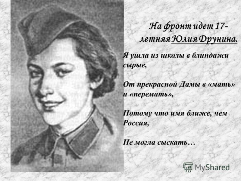 На фронт идет 17- летняя Юлия Друнина. Я ушла из школы в блиндажи сырые, От прекрасной Дамы в «мать» и «передать», Потому что имя ближе, чем Россия, Не могла сыскать…