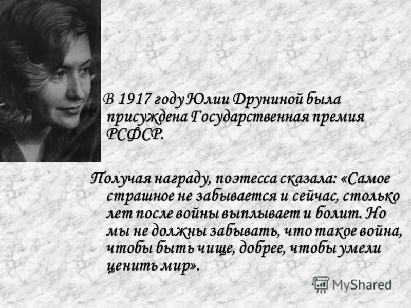 В 1917 году Юлии Друниной была присуждена Государственная премия РСФСР. В 1917 году Юлии Друниной была присуждена Государственная премия РСФСР. Получая награду, поэтесса сказала: «Самое страшное не забывается и сейчас, столько лет после войны выплыва