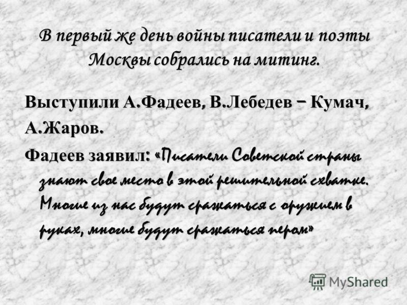 В первый же день войны писатели и поэты Москвы собрались на митинг. Выступили А. Фадеев, В. Лебедев – Кумач, А. Жаров. Фадеев заявил : « Писатели Советской страны знают свое место в этой решительной схватке. Многие из нас будут сражаться с оружием в