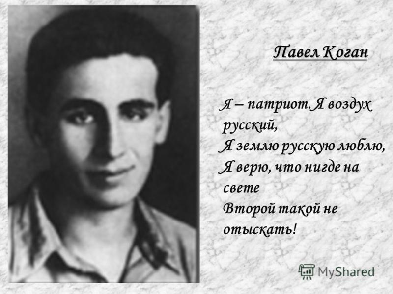 Павел Коган Я – патриот. Я воздух русский, Я землю русскую люблю, Я верю, что нигде на свете Второй такой не отыскать!