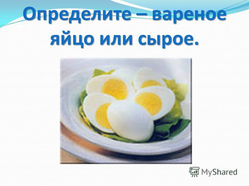 Определите – вареное яйцо или сырое.