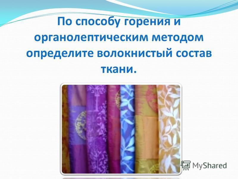 По способу горения и органолептическим методом определите волокнистый состав ткани.