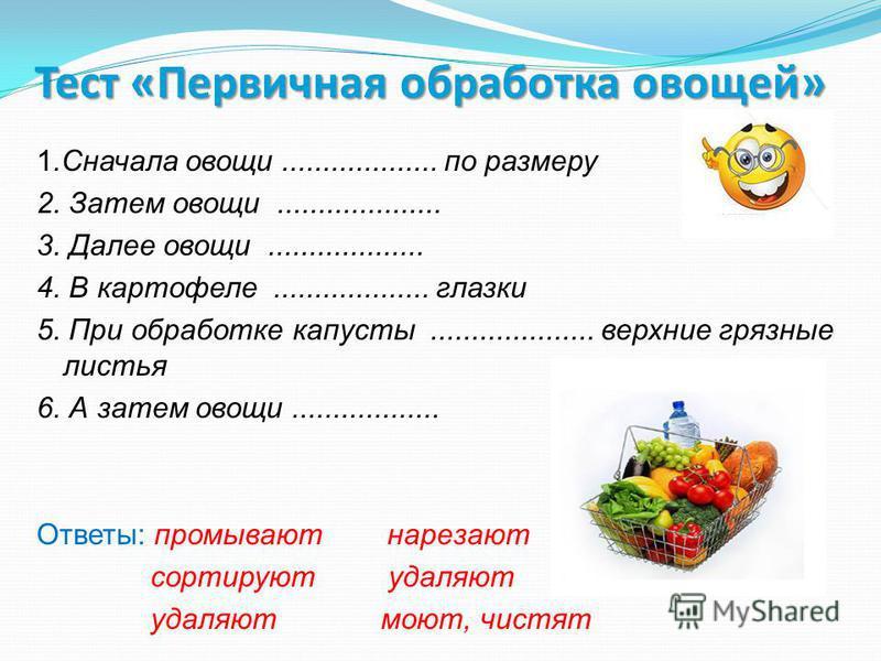 Тест«Первичная обработка овощей» Тест «Первичная обработка овощей» 1. Сначала овощи................... по размеру 2. Затем овощи.................... 3. Далее овощи................... 4. В картофеле................... глазки 5. При обработке капусты..