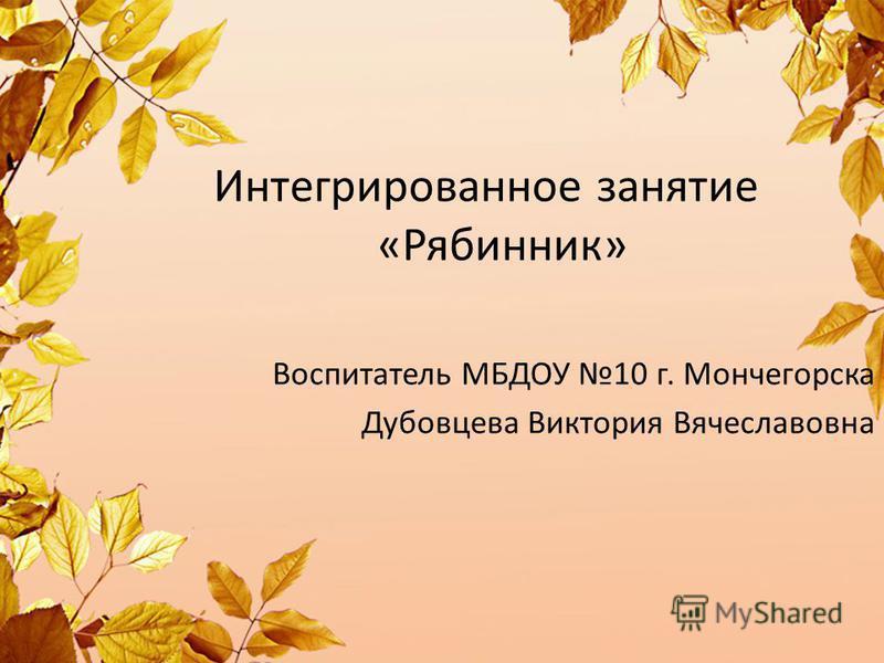 Интегрированное занятие «Рябинник» Воспитатель МБДОУ 10 г. Мончегорска Дубовцева Виктория Вячеславовна