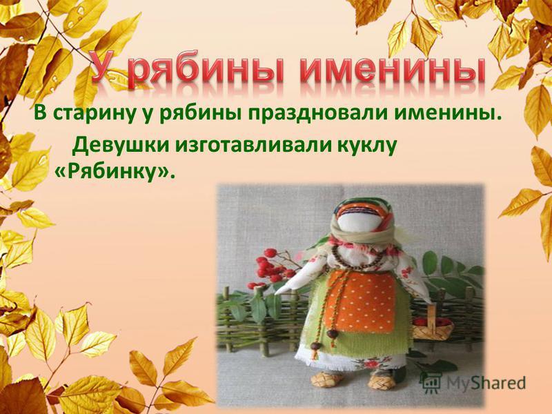 В старину у рябины праздновали именины. Девушки изготавливали куклу «Рябинку».