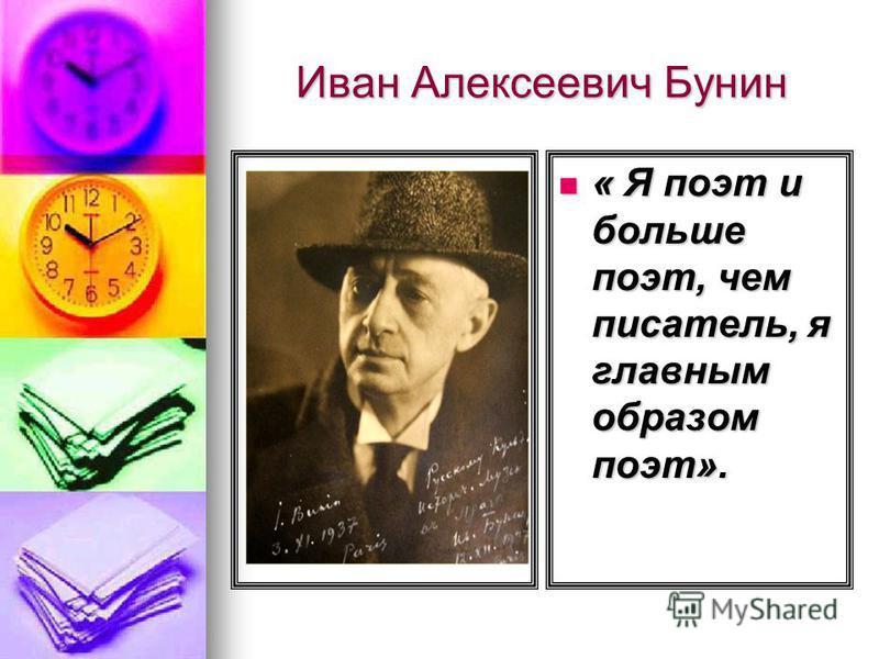 Иван Алексеевич Бунин « Я поэт и больше поэт, чем писатель, я главным образом поэт». « Я поэт и больше поэт, чем писатель, я главным образом поэт».
