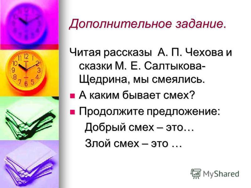 Дополнительное задание. Читая рассказы А. П. Чехова и сказки М. Е. Салтыкова- Щедрина, мы смеялись. А каким бывает смех? А каким бывает смех? Продолжите предложение: Продолжите предложение: Добрый смех – это… Добрый смех – это… Злой смех – это … Злой