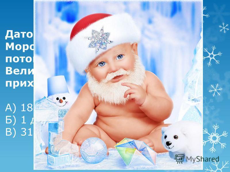 Датой рождения Деда Мороза считается этот день, потому что именно тогда в Великий Устюг обычно приходят первые морозы.. А) 18 ноября Б) 1 декабря В) 31 декабря