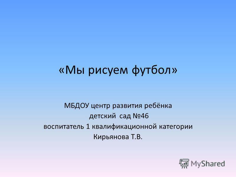 «Мы рисуем футбол» МБДОУ центр развития ребёнка детский сад 46 воспитатель 1 квалификационной категории Кирьянова Т.В.