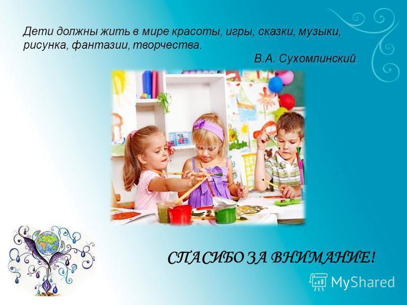 СПАСИБО ЗА ВНИМАНИЕ! Дети должны жить в мире красоты, игры, сказки, музыки, рисунка, фантазии, творчества. В.А. Сухомлинский