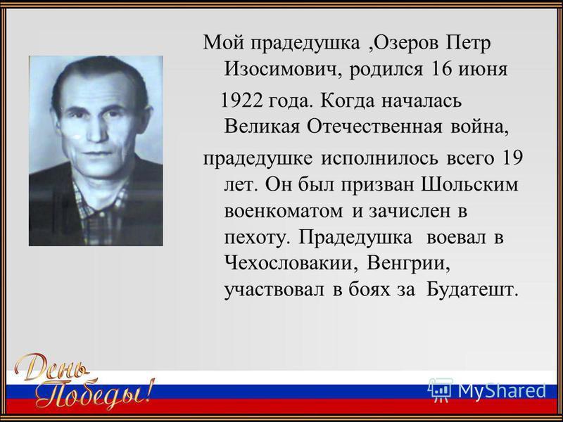 Мой прадедушка,Озеров Петр Изосимович, родился 16 июня 1922 года. Когда началась Великая Отечественная война, прадедушке исполнилось всего 19 лет. Он был призван Шольским военкоматом и зачислен в пехоту. Прадедушка воевал в Чехословакии, Венгрии, уча