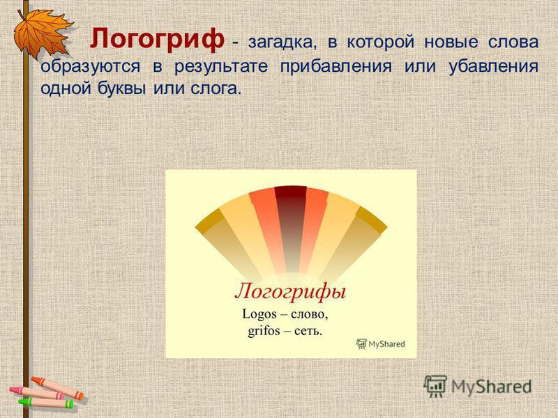Логогриф - загадка, в которой новые слова образуются в результате прибавления или убавления одной буквы или слога.