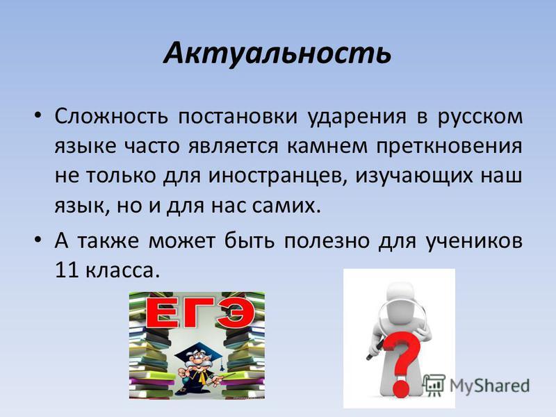 Актуальность Сложность постановки ударения в русском языке часто является камнем преткновения не только для иностранцев, изучающих наш язык, но и для нас самих. А также может быть полезно для учеников 11 класса.