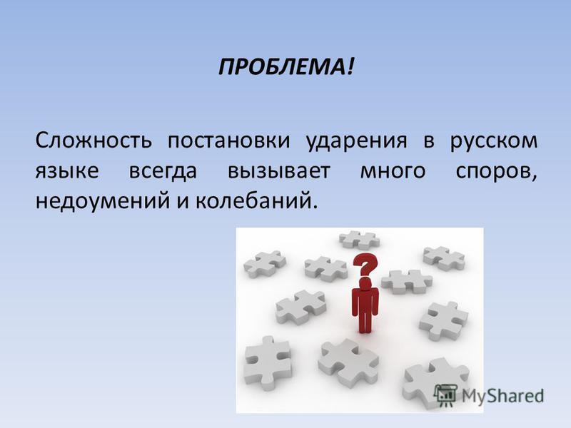 ПРОБЛЕМА! Сложность постановки ударения в русском языке всегда вызывает много споров, недоумений и колебаний.