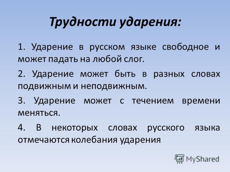 Трудности ударения: 1. Ударение в русском языке свободное и может падать на любой слог. 2. Ударение может быть в разных словах подвижным и неподвижным. 3. Ударение может с течением времени меняться. 4. В некоторых словах русского языка отмечаются кол