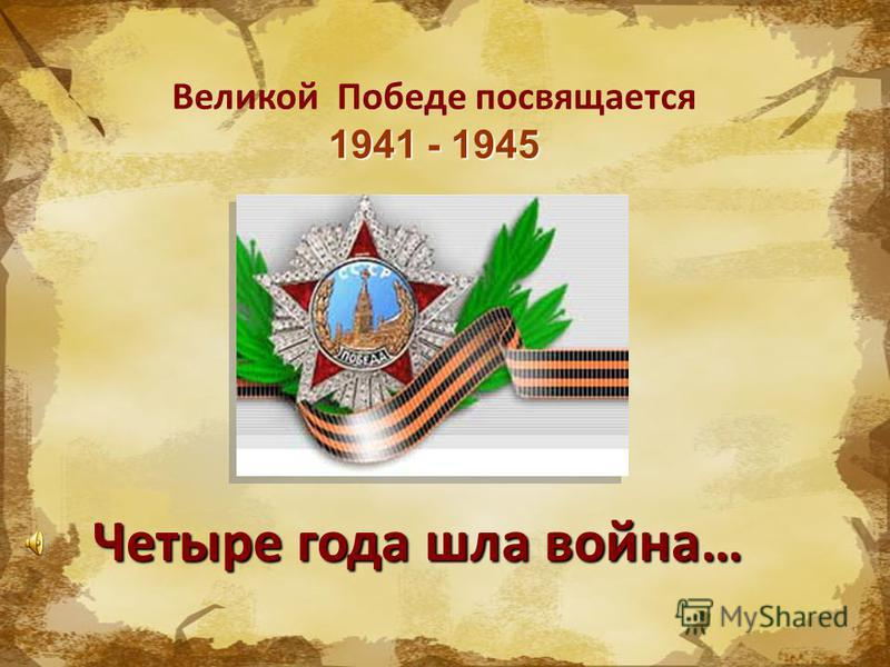 1941 - 1945 Великой Победе посвящается 1941 - 1945 Четыре года шла война…
