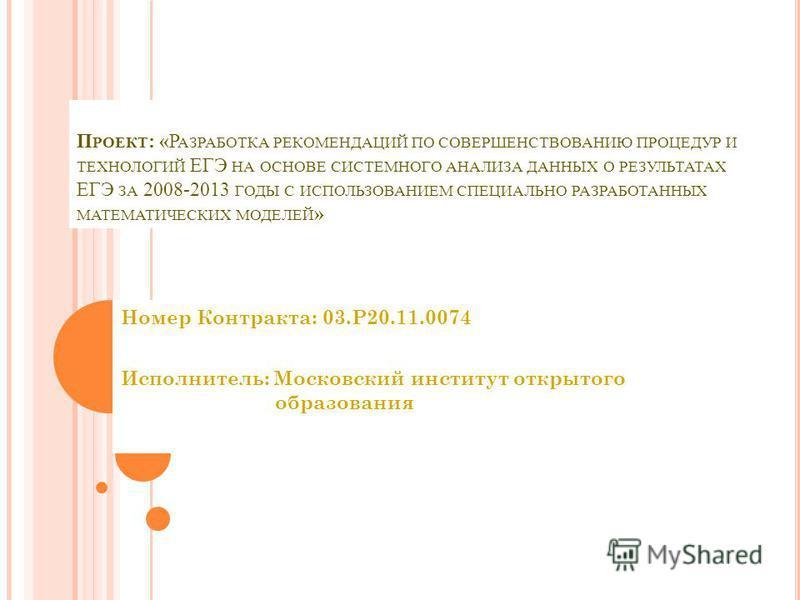 П РОЕКТ : «Р АЗРАБОТКА РЕКОМЕНДАЦИЙ ПО СОВЕРШЕНСТВОВАНИЮ ПРОЦЕДУР И ТЕХНОЛОГИЙ ЕГЭ НА ОСНОВЕ СИСТЕМНОГО АНАЛИЗА ДАННЫХ О РЕЗУЛЬТАТАХ ЕГЭ ЗА 2008-2013 ГОДЫ С ИСПОЛЬЗОВАНИЕМ СПЕЦИАЛЬНО РАЗРАБОТАННЫХ МАТЕМАТИЧЕСКИХ МОДЕЛЕЙ » Номер Контракта: 03.P20.11.0