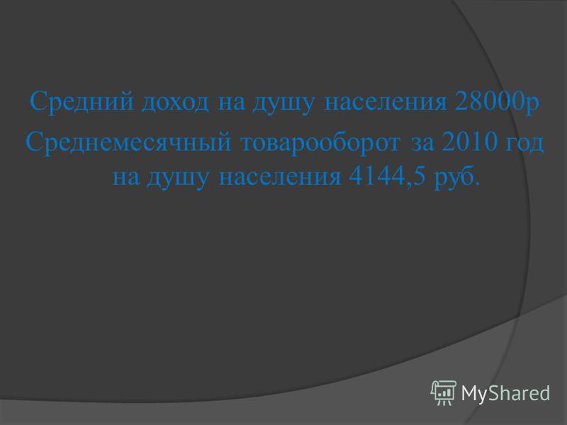 Средний доход на душу населения 28000 р Среднемесячный товарооборот за 2010 год на душу населения 4144,5 руб.
