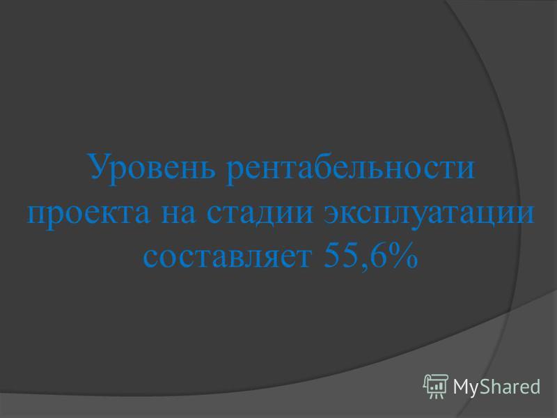 Уровень рентабельности проекта на стадии эксплуатации составляет 55,6%
