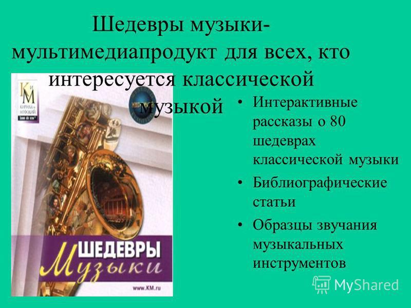 Шедевры музыки- мультимедиа продукт для всех, кто интересуется классической музыкой Интерактивные рассказы о 80 шедеврах классической музыки Библиографические статьи Образцы звучания музыкальных инструментов