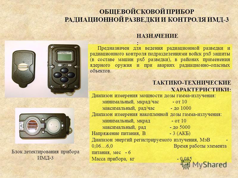 ОБЩЕВОЙСКОВОЙ ПРИБОР РАДИАЦИОННОЙ РАЗВЕДКИ И КОНТРОЛЯ ИМД-3 ТАКТИКО-ТЕХНИЧЕСКИЕ ХАРАКТЕРИСТИКИ: Диапазон измерения мощности дозы гамма-излучения: минимальный, мкрад/час - от 10 максимальный, рад/час - до 1000 Диапазон измерения накопленной дозы гамма