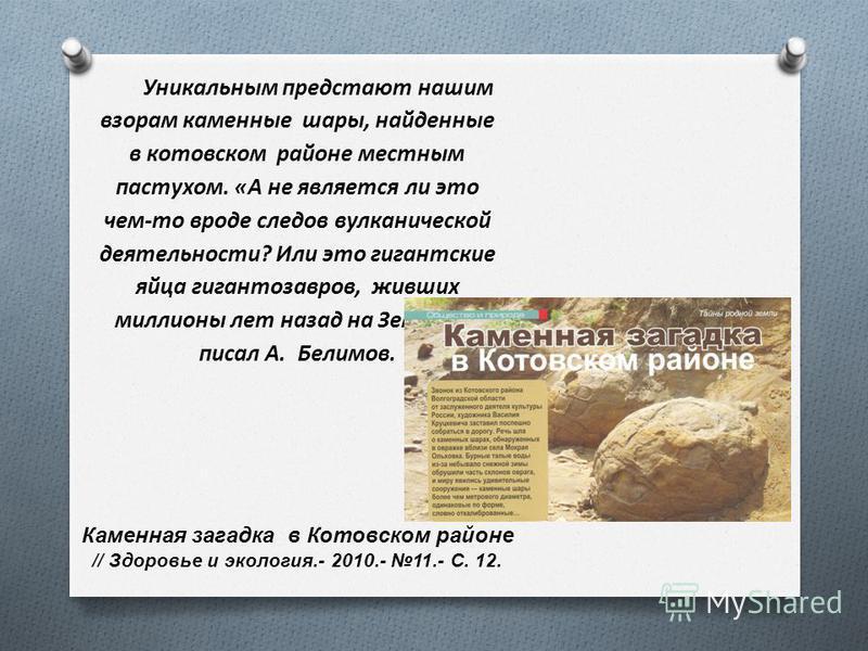 Уникальным предстают нашим взорам каменные шары, найденные в котовском районе местным пастухом. «А не является ли это чем-то вроде следов вулканической деятельности? Или это гигантские яйца гигантозавров, живших миллионы лет назад на Земле?» - писал