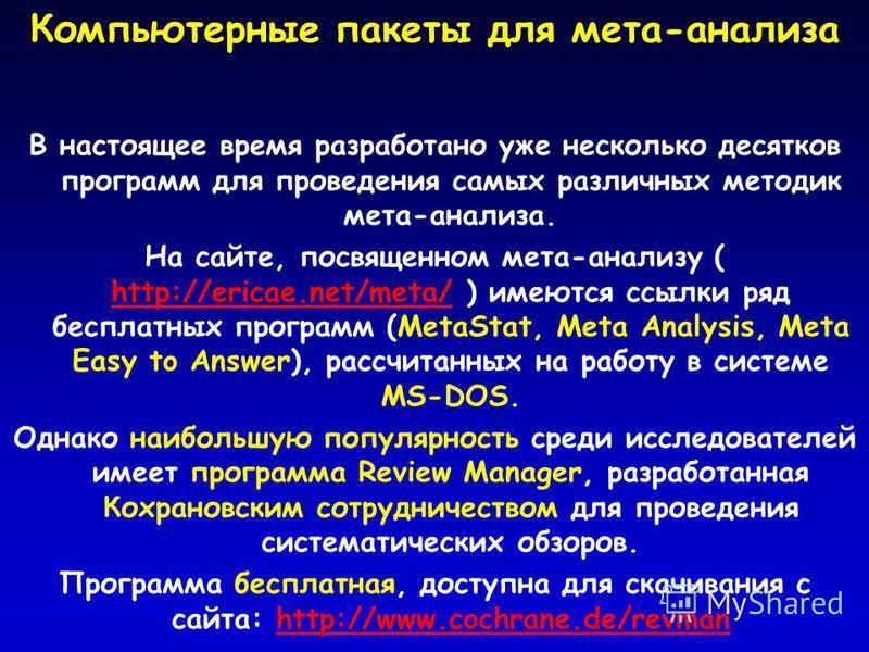 Компьютерные пакеты для мета-анализа В настоящее время разработано уже несколько десятков программ для проведения самых различных методик мета-анализа. На сайте, посвященном мета-анализу ( http://ericae.net/meta/ ) имеются ссылки ряд бесплатных прогр