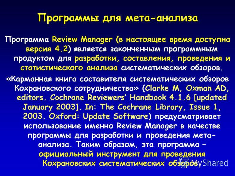 Программы для мета-анализа Программа Review Manager (в настоящее время доступна версия 4.2) является законченным программным продуктом для разработки, составления, проведения и статистического анализа систематических обзоров. «Карманная книга состави