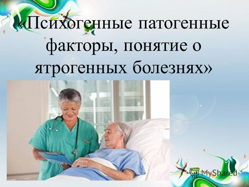 «Психогенные патогенные факторы, понятие о ятрогенных болезнях»